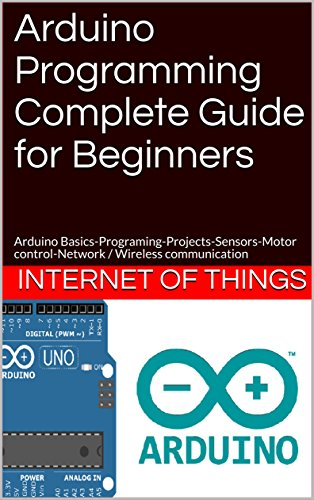 Internet Of Things: Arduino Programming Complete Guide for Beginners: Arduino Basics-Programing-Projects-Sensors-Motor control-Network / Wireless communication (English Edition)