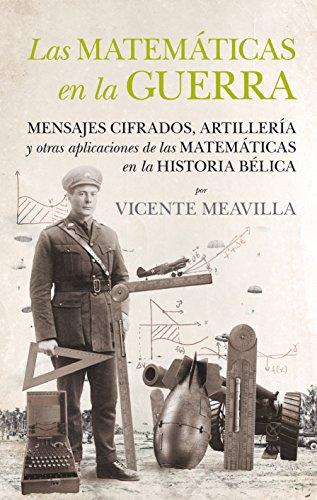 Las matemáticas en la guerra: Mensajes cifrados, artillería y otras aplicaciones de las matemáticas en la historia bélica por Vicente Meavilla Seguí