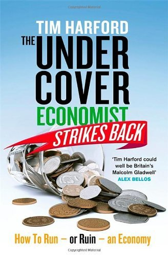 By Tim Harford - The Undercover Economist Strikes Back: How to Run or Ruin an Economy