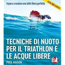 Tecniche di nuoto per il Triathlon e le acque libere. Impara a nuotare uno stile libero perfetto. Ediz. integrale