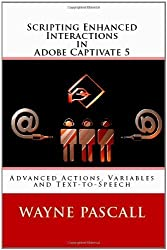 Scripting Enhanced Interactions in Adobe Captivate 5: Advanced Actions, Variables and Text-to-Speech by Wayne Pascall (2011-04-15)