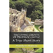 THE LIVING GHOSTS OF PRUDHOE CASTLE: A True Short Story