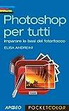 Photoshop per tutti: imparare le basi del fotoritocco (Fotografia e video)