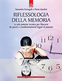 Riflessologia della memoria: La più potente tecnica per liberarsi da paure e condizionamenti legati al passato. di [Gandini, Flavio, Fumagalli, Samantha]