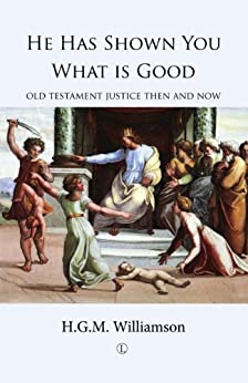 He Has Shown You What is Good: Old Testament Justice Then and Now by [Williamson, H.G.M.]