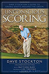 Unconscious Scoring: Dave Stockton's Guide to Saving Shots Around the Green by Dave Stockton (2012-09-13)