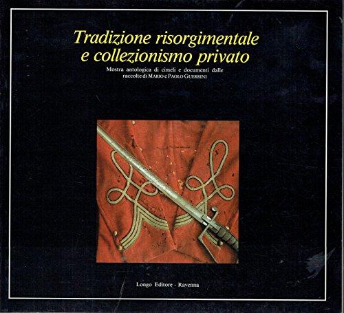 Tradizione risorgimentale e collezionismo privato. Mostra antologica di cimeli e documenti dalle raccolte di Mario e Paolo Guerrini.