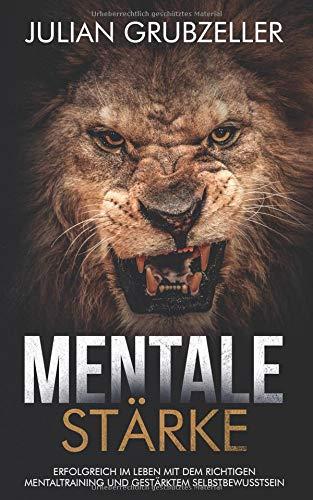 Mentale Stärke: Erfolgreich im Leben mit dem richtigen Mentaltraining und gestärktem Selbstbewusstsein: Mentale Stärke trainieren und entwickeln, lerne von Spitzensportlern und Führungskräften. -