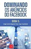 Como Fazer Remarketing com o Facebook: Descubra os métodos e técnicas utilizados pelos anunciantes de sucesso no Facebook (Dominando os Anúncios do Facebook Livro 6) (Portuguese Edition)