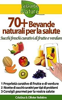 70 Bevande naturali per la salute: Succhi freschi curativi di frutte e verdure (eGuide Nature Vol. 1) di [Rebière, Cristina, Rebière, Olivier]