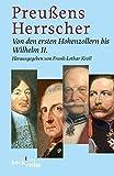 Preussens Herrscher: Von den ersten Hohenzollern bis Wilhelm II -
