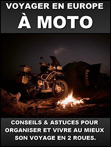 VOYAGER EN EUROPE A MOTO: CONSEILS & ASTUCES POUR ORGANISER ET VIVRE AU MIEUX SON VOYAGE EN 2 ROUES.