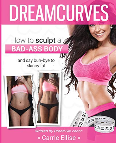 Dreamcurves Fitness Model Body Transformation Guide: How to Sculpt a Bad-Ass Body and Say Buh-Bye to Skinny Fat