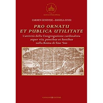 Pro Ornatu Et Publica Utilitate: L'attività Della Congregazione Cardinalizia Super Viis, Pontibus Et Fontibus Nella Roma Di Fine '500