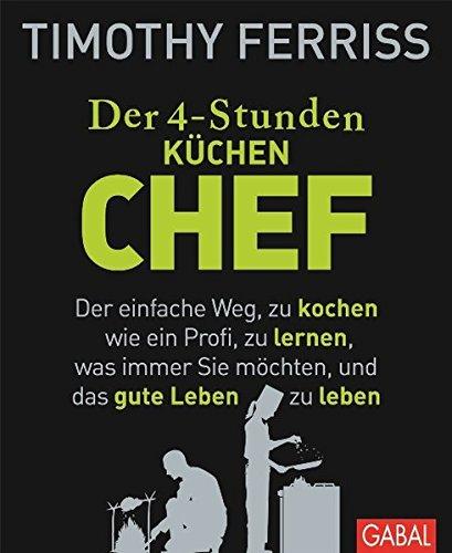 Der 4-Stunden-(Küchen-)Chef: Der einfache Weg, zu kochen wie ein Profi, zu lernen, was immer Sie möchten, und das gute Leben zu leben (Dein Leben) (Lernen, Wie Zu Kochen)