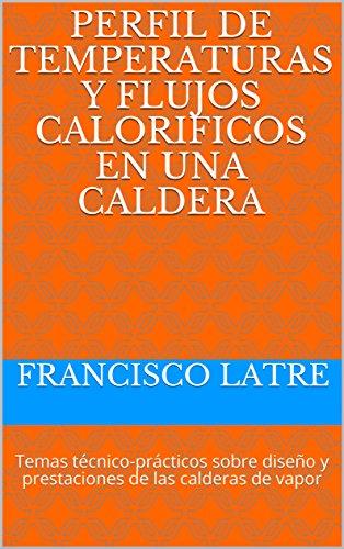 PERFIL DE TEMPERATURAS Y FLUJOS CALORIFICOS EN UNA CALDERA: Temas técnico-prácticos sobre diseño y prestaciones de las calderas de vapor (Spanish Edition)