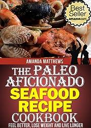 The Paleo Aficionado Seafood Recipe Cookbook (The Paleo Diet Meal Recipe Cookbooks 9)