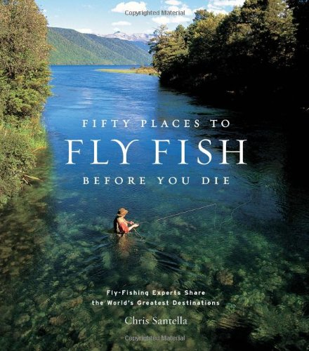 Price comparison product image Fifty Places to Fly Fish Before You Die: Fly-fishing Experts Share the World's Greatest Destinations