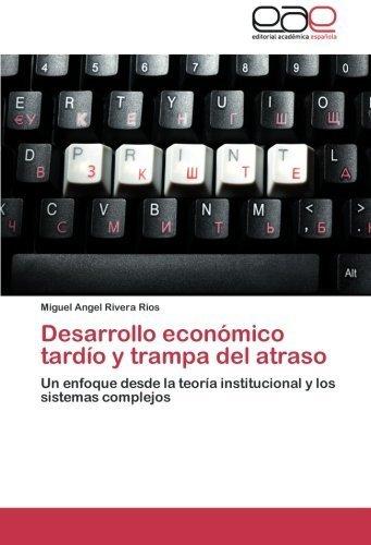 Desarrollo econ?mico tard?o y trampa del atraso: Un enfoque desde la teor?a institucional y los sistemas complejos (Spanish Edition) by Miguel Angel Rivera R?os (2013-01-21)