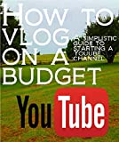 How to Vlog on a Budget: A simplistic guide on getting started on Youtube