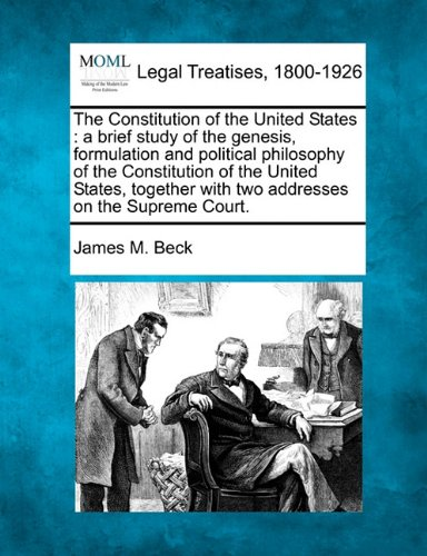 The Constitution of the United States: a brief study of the genesis, formulation and political philosophy of the Constitution of the United States, together with two addresses on the Supreme Court.