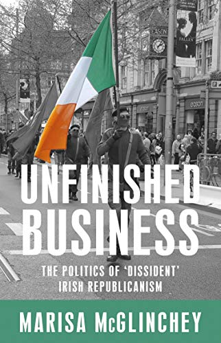 Unfinished business: The politics of 'dissident' Irish republicanism (English Edition)