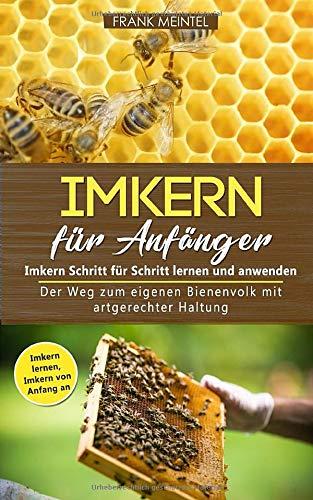 Imkern für Anfänger - Imkern Schritt für Schritt lernen und anwenden: Der Weg zum eigenen Bienenvolk mit artgerechter Haltung (Imkern lernen - Imkern von Anfang an)
