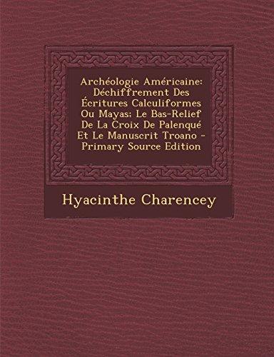 Archeologie Americaine: Dechiffrement Des Ecritures Calculiformes Ou Mayas; Le Bas-Relief de La Croix de Palenque Et Le Manuscrit Troano