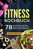 Fitness Kochbuch: 78 gesunde Fitness Rezepte für den Muskelaufbau und effektive Fettverbrennung
