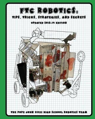 [(Ftc Robotics : Tips, Tricks, Strategies, and Secrets: 2013-14 Edition)] [By (author) The Pope John XXIII High School Robotics ] published on (October, 2013) par The Pope John XXIII High School Robotics