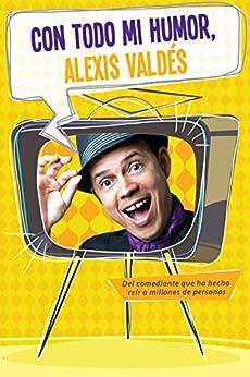 Con todo mi humor, Alexis Valdés: Del comediantes que ha hecho reír a millones de personas von [Valdés, Alexis]