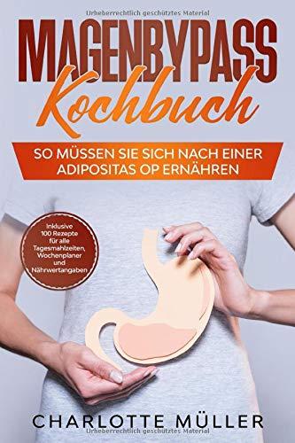 Magenbypass Kochbuch: So müssen Sie sich nach einer Adipositas OP ernähren - Inklusive 100 Rezepte für alle Tagesmahlzeiten, Wochenplaner und Nährwertangaben