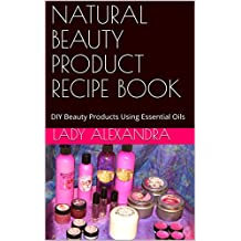 NATURAL BEAUTY PRODUCT RECIPE BOOK: DIY Beauty Products Using Essential Oils (English Edition)