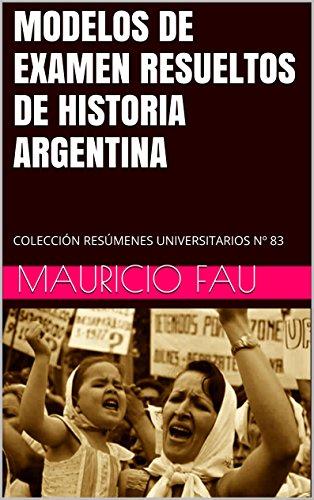 MODELOS DE EXAMEN RESUELTOS DE HISTORIA ARGENTINA: COLECCIÓN RESÚMENES UNIVERSITARIOS Nº 83 por Mauricio Fau