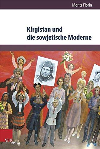 Kirgistan und die sowjetische Moderne: 1941-1991 (Kultur- und Sozialgeschichte Osteuropas / Cultural and Social History of Eastern Europe, Band 3)