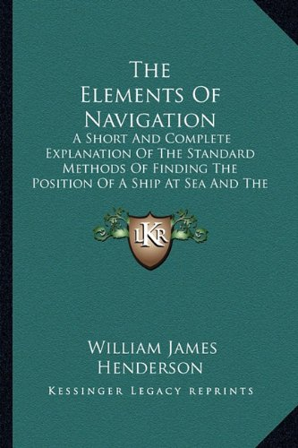The Elements of Navigation the Elements of Navigation: A Short and Complete Explanation of the Standard Methods of a Short and Complete Explanation of ... at Sea and the Course to Be Steered (1917)
