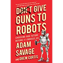 Don't Give Guns to Robots: Choosing Our Future Before It Chooses Us (English Edition)