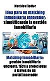 Idea para un matching inmobiliario innovador: simplificando la gestion inmobiliaria: Matching inmobiliario: gestion inmobiliaria eficiente, facil y profesional a traves de un portal innovador