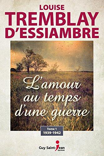 L'amour au temps d'une guerre: tome 1 : 1939-1942 (L'amour au temps d'une guerre, tome 3) par Louise Tremblay d'Essiambre