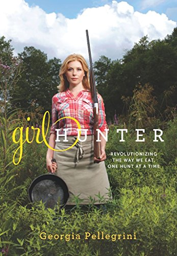 Girl Hunter: Revolutionizing the Way We Eat, One Hunt at a Time (English Edition) por Georgia Pellegrini