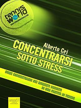 Concentrarsi sotto stress: Come concentrarsi nei momenti decisivi di una partita di tennis di [Cei, Alberto]