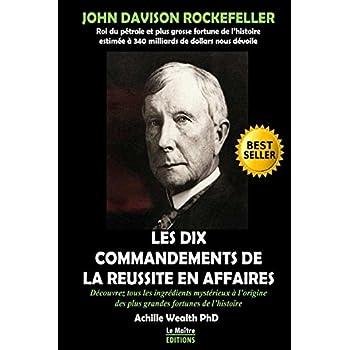 John Davison Rockfeller devoile les dix commandements de la reussite en affaires: Découvrez tous les ingrédients mystérieux qui se cachent derrière les plus grandes fortunes du monde