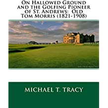 On Hallowed Ground and the Golfing Pioneer of St. Andrews:  Old Tom Morris (1821-1908)