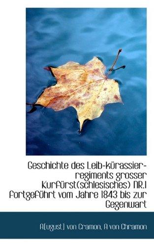 Geschichte Des Leib-K Rassier-Regiments Grosser Kurf Rst(schlesisches) NR.1 Fortgef Hrt Vom Jahre 18