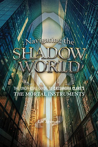 Navigating the Shadow World: The Unofficial Guide to Cassandra Clare's the Mortal Instruments (Shadow Hunters Mortal Instruments)