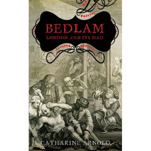Bedlam: London and Its Mad by Catharine Arnold (2008-08-04)