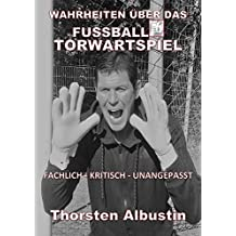WAHRHEITEN ÜBER DAS FUSSBALL-TORWARTSPIEL: FACHLICH-KRITISCH-UNANGEPASST (German Edition)