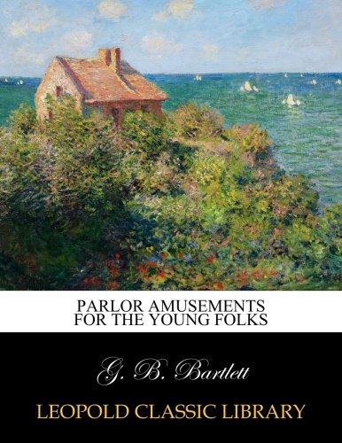 Parlor Amusements for the Young Folks por G. B. Bartlett
