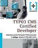 TYPO3 CMS Certified Developer: Vorbereitung auf die Prüfung der TYPO3