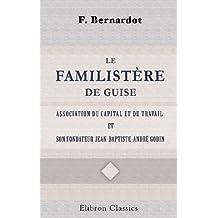 Le familistère de Guise, association du capital et du travail, et son fondateur Jean-Baptiste-André Godin, etc